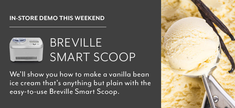 In store demo this weekend Breville Smart Scoop. We'll show you how to make a vanilla bean ice cream that's anything but plain with the easy-to-use Breville Smart Scoop.