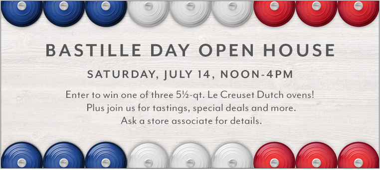 Bastille Day Open House Saturday, July 14 noon to 4 p.m. Enter to win one of three 5.5 quart Le Creuset Dutch ovens! Plus join us for tastings, special deals and more. Ask a store associate for details.