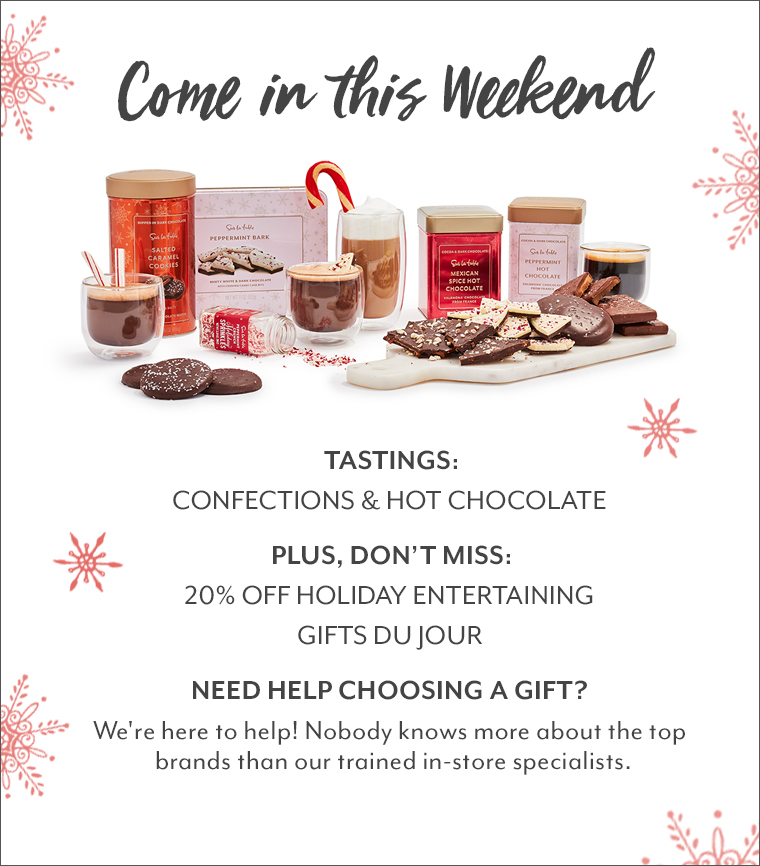 Come in this Weekend. Tastings: Confections & Hot Chocolate. Plus, don't miss: 20% off Holiday Entertaining, gifts du jour. Need Help choosing a gift? We're here to help! Nobody knows more about the top brands than our trained in-store specialists.