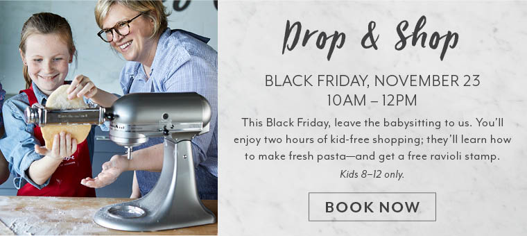 Drop & Shop Black Friday, November 23 10am to 12pm. This Black Friday leave the babysitting to us. You'll enjoy two hours of kid-free shopping; they'll learn how to make fresh pasta, and get a free ravioli stamp. Kids 8 to 12 only. Book now.