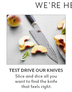 Test drive our knives. Slice and dice all you want to find the knife that feels right.